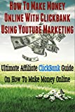 How To Make Money Online With ClickBank Using YouTube Marketing: Ultimate Affiliate ClickBank Marketing Guide On How To Make Money (YouTube Videos, YouTube Marketing, Affiliate Marketing, Affiliate)