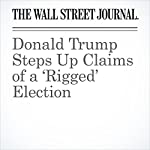 Donald Trump Steps Up Claims of a 'Rigged' Election | Stephanie Armour,Reid J. Epstein