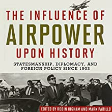 The Influence of Airpower upon History: Statesmanship, Diplomacy, and Foreign Policy since 1903 Audiobook by Robin Higham, Mark Parillo, Richard B. Myers USAF (Ret.) Narrated by Todd A Wilson