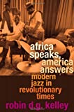 Africa Speaks, America Answers: Modern Jazz in Revolutionary Times (The Nathan I. Huggins Lectures) (0674046242) by Kelley, Robin D. G.