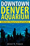 Downtown Denver Aquarium: Unofficial Guide to Planning Your First Trip and Saving Money