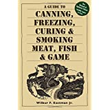 A Guide to Canning, Freezing, Curing & Smoking Meat, Fish & Gameby Wilbur F. Eastman  Jr.