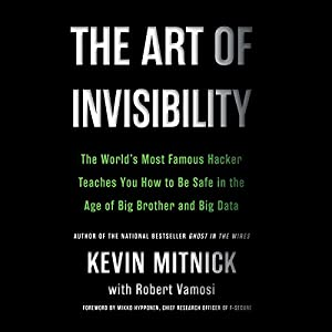The Art of Invisibility: The World's Most Famous Hacker Teaches You How to Be Safe in the Age of Big Brother and Big Data Hörbuch von Kevin Mitnick Gesprochen von: Ray Porter