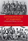 Anthropology at Harvard: A Biographical History, 1790-1940 (Peabody Museum Monographs)