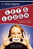 Let's Laugh: Discovering How Laughter Will Make You Healthy (0768424313) by C. Peter Wagner