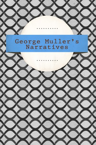 George Muller - George Muller's Narratives: A Narrative of Some of the Lord's Dealings with George Muller: Six Parts in One Volume