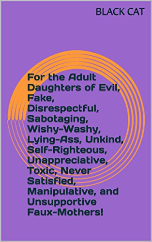 For the Adult Daughters of Evil, Fake, Disrespectful, Sabotaging, Wishy-Washy, Lying-Ass, Unkind, Self-Righteous, Unappreciative, Toxic, Never Satisfied, ... and Unsupportive Faux-Mothers! (3 of 3) PDF