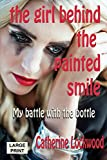 The Girl Behind the Painted Smile: My Battle with the Bottle (Large Print)