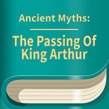 The Passing of King Arthur (       UNABRIDGED) by Ancient Myths Narrated by Anastasia Bertollo