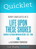 img - for Quicklet on Henry Louis Gates Jr.'s Life Upon These Shores: Looking at African American History, 1513-2008 book / textbook / text book