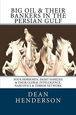 Big Oil & Their Bankers In The Persian Gulf: Four Horsemen, Eight Families & Their Global Intelligence, Narcotics & Terror Network