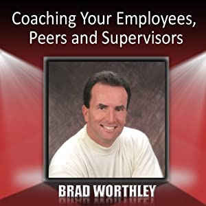 Coaching Your Employees, Peers, and Supervisors | [Brad Worthley]