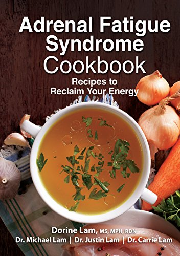 Adrenal Fatigue Syndrome Cookbook: Recipes to Reclaim Your Energy by Dorine Lam, Michael Lam, Justin Lam, Carrie Lam