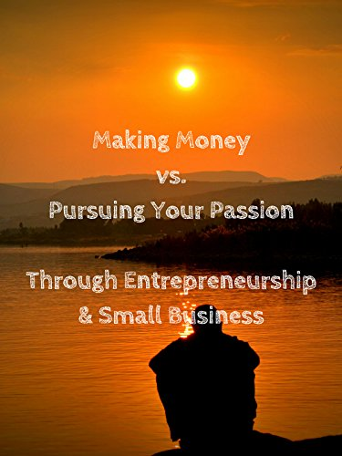 Making Money vs. Pursuing Your Passion Through Entrepreneurship & Small Business