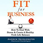 Fit for Business: How to Deal with Stress & Create a Healthy Work Life Balance   Andrew Bridgewater
