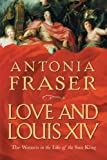 Love and Louis XIV : the women in the life of the Sun King / Antonia Fraser