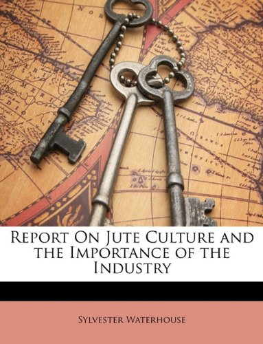 Report On Jute Culture and the Importance of the Industry