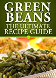 Green Beans: The Ultimate Recipe Guide - Over 30 Delicious & Best Selling Recipes