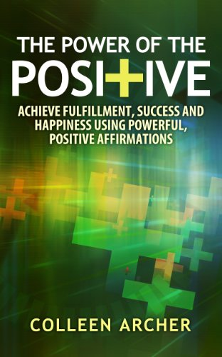 The Power of the Positive - Achieve Fulfillment, Success and Happiness Using Powerful, Positive Affirmations