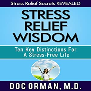 Stress Relief Wisdom: Ten Key Distinctions for a Stress-Free Life | [Doc Orman MD]