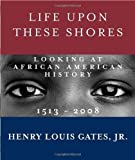 img - for by Gates Jr., Henry Louis Life Upon These Shores: Looking at African American History, 1513-2008 (2011) Hardcover book / textbook / text book