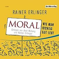 Moral. Wie man richtig gut lebt Hörbuch von Rainer Erlinger Gesprochen von: Axel Milberg
