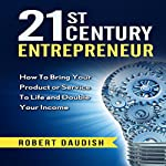 21st Century Entrepreneur: How to Bring Your Product or Service to Life and Double Your Income | Robert Daudish