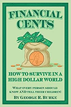 Financial Cents: How To Survive In A High Dollar World.: What Every Person Should Know AND Tell Their Children.