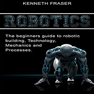 Robotics: The Beginner's Guide to Robotic Building, Technology, Mechanics, and Processes Audiobook