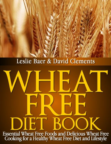 Wheat Free Diet Book: Essential Wheat Free Foods and Delicious Wheat Free Cooking for a Healthy Wheat Free Diet and Lifestyle - Leslie Baer Review