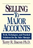 Terry R. PH.D. Bacon Selling to Major Accounts: Tools, Techniques, and Practical Solutions for the Sales Manager