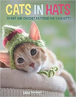 Cats in Hats: 30 Knit and Crochet Hat Patterns for Your Kitty: Sara