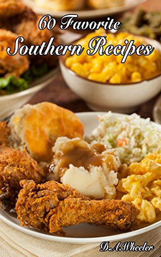 60 Favorite Southern Recipes (southern recipes, southern cookbook, southern cooking,soul food, american cuisine, southern meals) by D.A. WHEELER