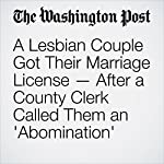 A Lesbian Couple Got Their Marriage License — After a County Clerk Called Them an 'Abomination' | Cleve R. Wootson Jr.,Sandhya Somashekhar