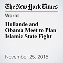 Hollande and Obama Meet to Plan Islamic State Fight (       UNABRIDGED) by Peter Baker Narrated by Keith Sellon-Wright