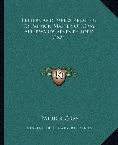 Letters and Papers Relating to Patrick, Master of Gray, Afterwards Seventh Lord Gray