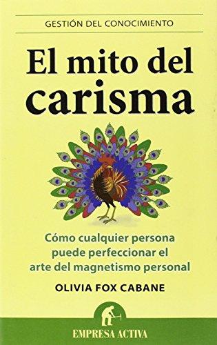 El mito del carisma: Cómo cualquier persona perfeccionar el arte del magnetismo personal (Gestión del conocimiento)
