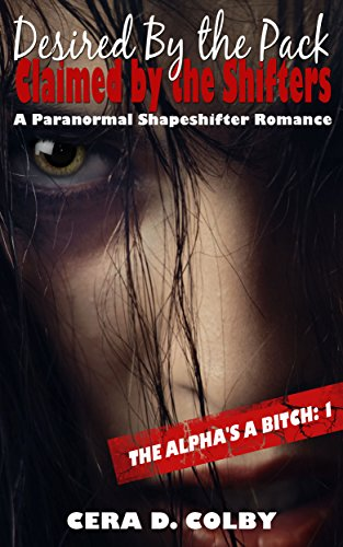 Cera D. Colby - Desired by the Pack, Claimed by the Shifters: Book One: A Paranormal Shapeshifter Romance (The Alpha's a Bitch 1) (English Edition)