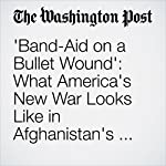 'Band-Aid on a Bullet Wound': What America's New War Looks Like in Afghanistan's Most Violent Province | Thomas Gibbons-Neff
