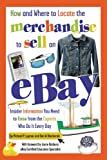 How and Where to Locate the Merchandise to Sell on eBay: Insider Information You Need to Know from the Experts Who Do It Every Day