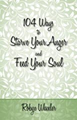 104 Ways to Starve Your Anger and Feed Your Soul