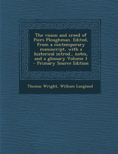 The Vision and Creed of Piers Ploughman. Edited, from a Contemporary Manuscript, with a Historical Introd., Notes, and a Glossary Volume 1 - Primary Source Edition
