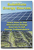 Substitute Energy Sources: Learn How to Use Alternative Energy Sources to Get Energy Independence: (Energy Efficient Homes) (Get More Energy, Geothermal Heat Pump)