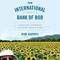The International Bank of Bob: Connecting Our World One $25 Kiva Loan at a Time Audiobook by Bob Harris Narrated by Bob Harris