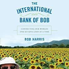 The International Bank of Bob: Connecting Our World One $25 Kiva Loan at a Time (       UNABRIDGED) by Bob Harris Narrated by Bob Harris