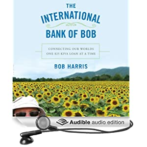 The International Bank of Bob: Connecting Our World One $25 Kiva Loan at a Time (Unabridged)