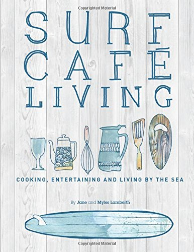 Surf Cafe Living: Cooking, Entertaining and Living by the Sea