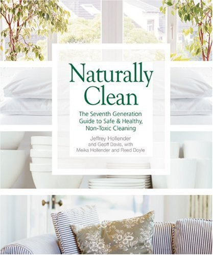 Naturally Clean: The Seventh Generation Guide to Safe & Healthy, Non-Toxic Cleaning: The Seventh Generation Guide to Safe and Healthy Non-Toxic Cleaning