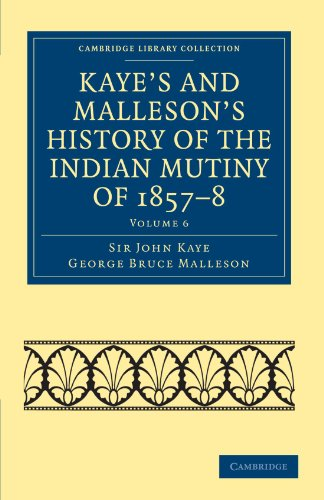 Kaye's and Malleson's History of the Indian Mutiny of 1857-8 (Cambridge Library Collection - Naval and Military History)