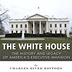 The White House: The History and Legacy of America's Executive Mansion |  Charles River Editors